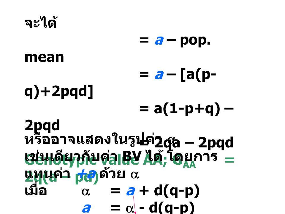 จะได้ = a – pop. mean. = a – [a(p-q)+2pqd] = a(1-p+q) – 2pqd. = 2qa – 2pqd. Genotypic value AA; GAA = 2q(a – pd)